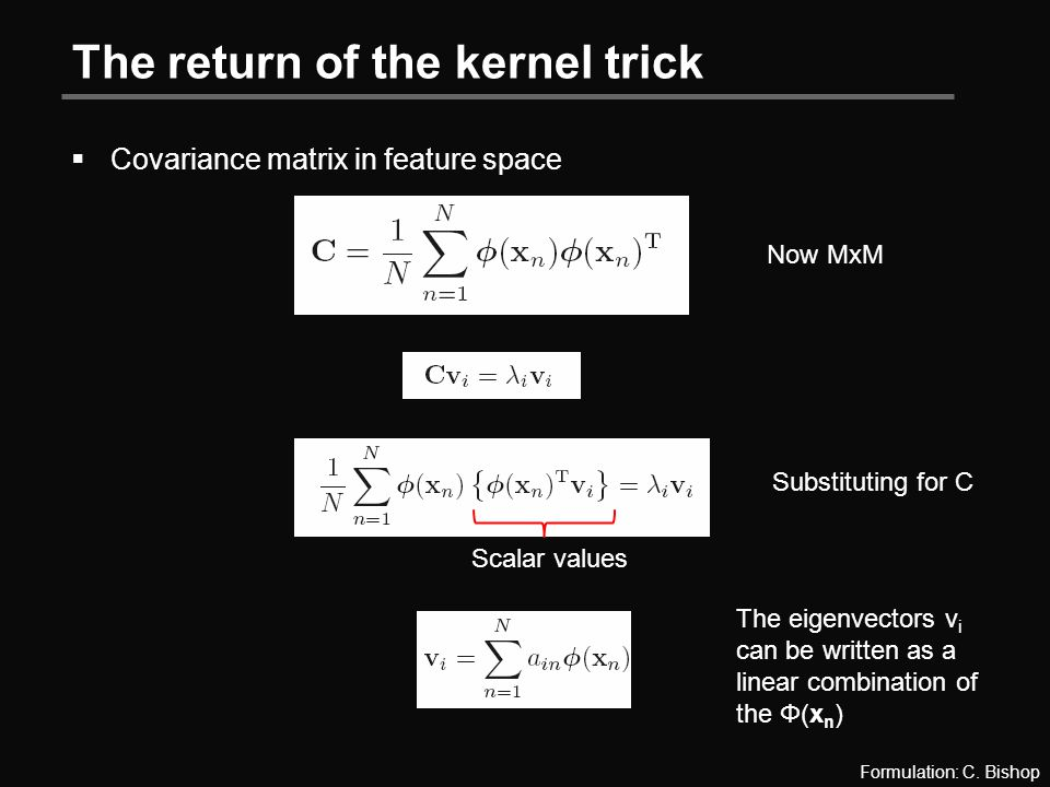 The return of the kernel trick  Covariance matrix in feature space Now MxM Substituting for C Scalar values The eigenvectors v i can be written as a linear combination of the Φ(x n ) Formulation: C.