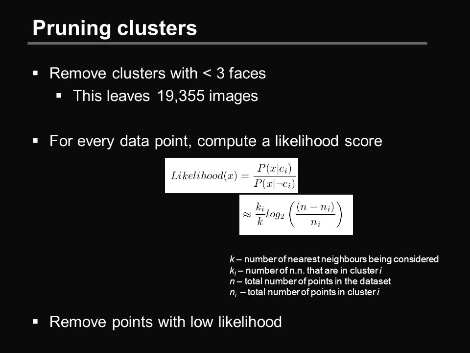 Pruning clusters  Remove clusters with < 3 faces  This leaves 19,355 images  For every data point, compute a likelihood score  Remove points with low likelihood k – number of nearest neighbours being considered k i – number of n.n.