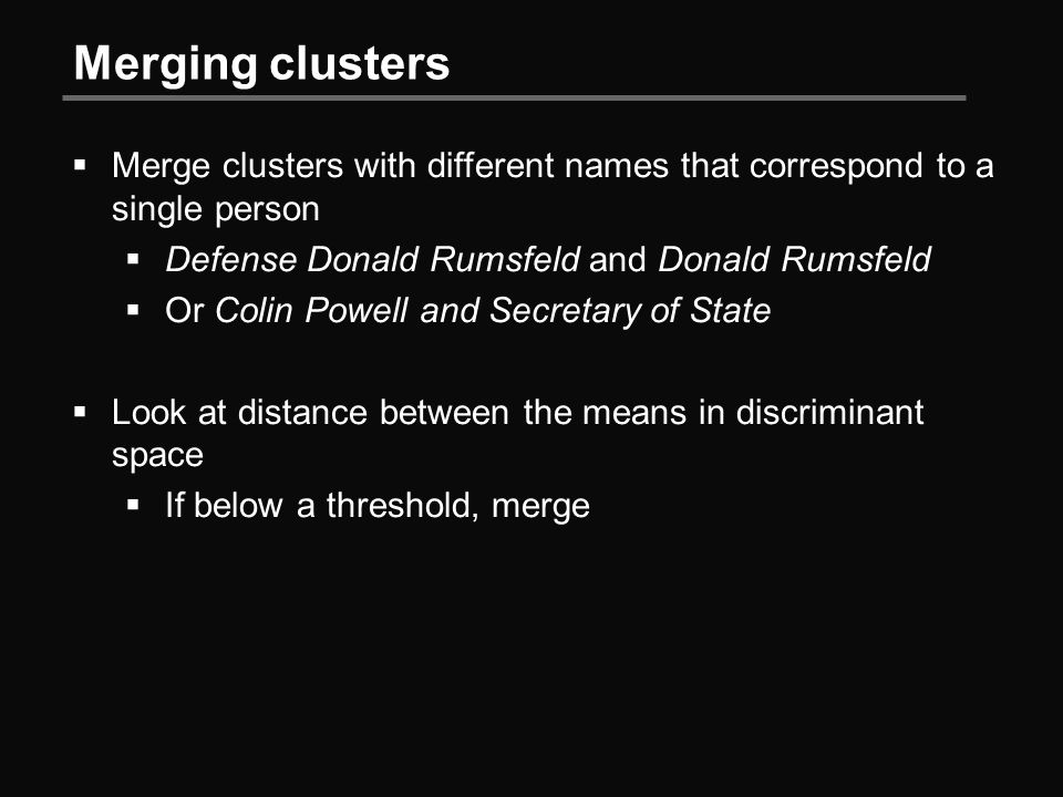 Merging clusters  Merge clusters with different names that correspond to a single person  Defense Donald Rumsfeld and Donald Rumsfeld  Or Colin Powell and Secretary of State  Look at distance between the means in discriminant space  If below a threshold, merge