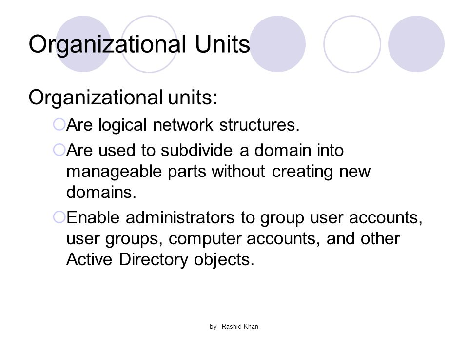 by Rashid Khan Organizational Units Organizational units:  Are logical network structures.