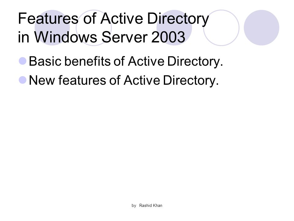 by Rashid Khan Features of Active Directory in Windows Server 2003 Basic benefits of Active Directory.