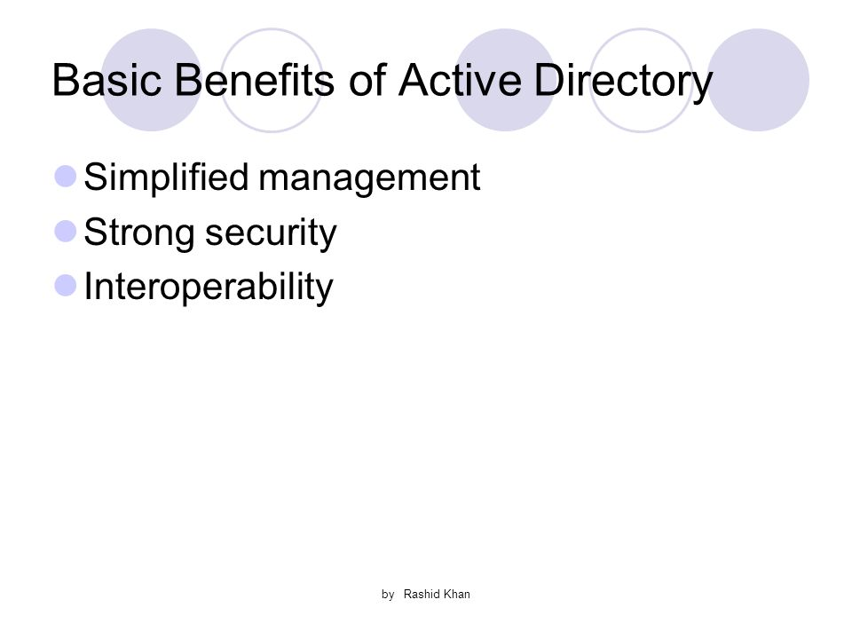 by Rashid Khan Basic Benefits of Active Directory Simplified management Strong security Interoperability