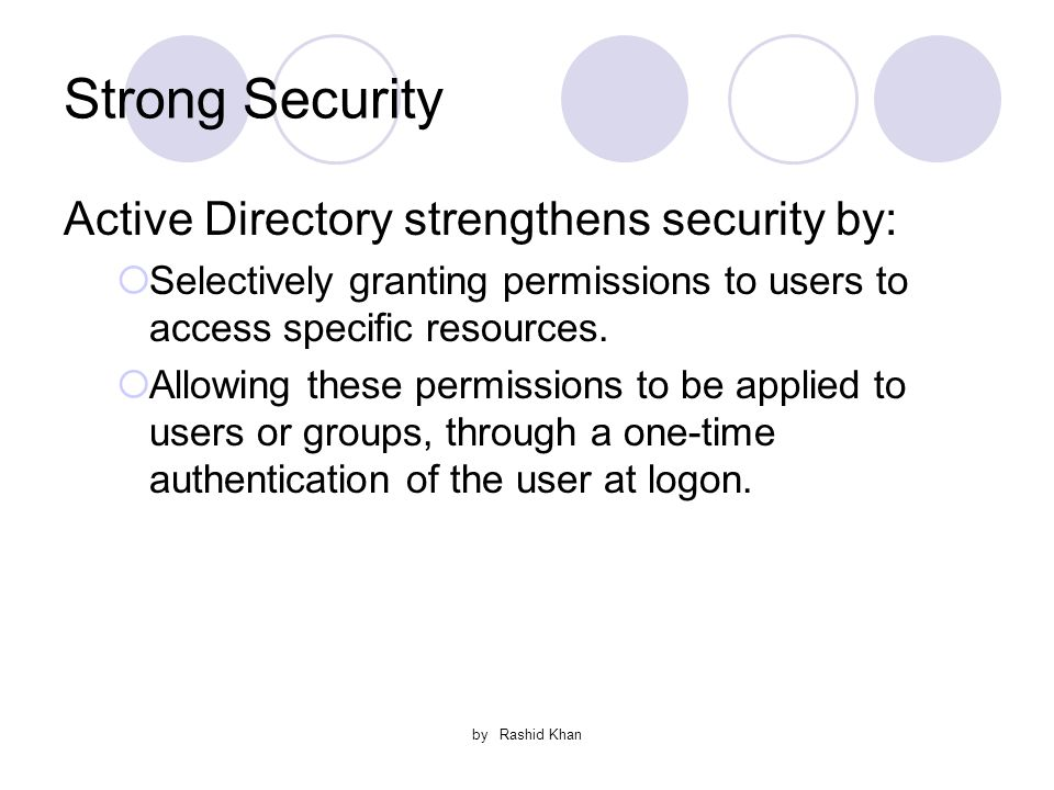 by Rashid Khan Strong Security Active Directory strengthens security by:  Selectively granting permissions to users to access specific resources.