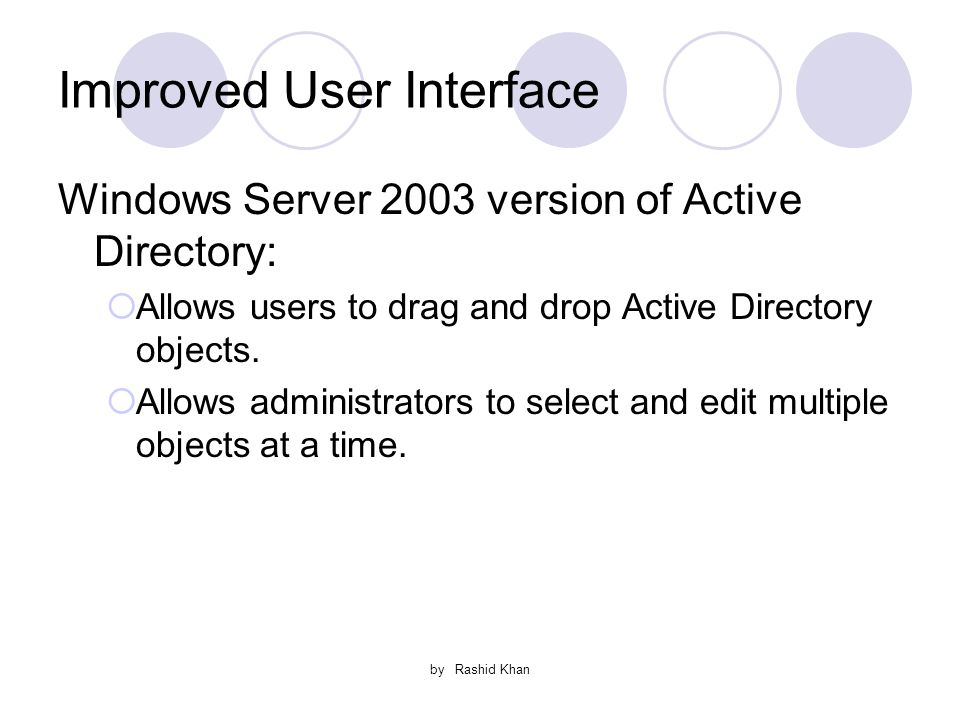 by Rashid Khan Improved User Interface Windows Server 2003 version of Active Directory:  Allows users to drag and drop Active Directory objects.