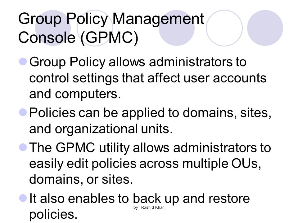 by Rashid Khan Group Policy Management Console (GPMC) Group Policy allows administrators to control settings that affect user accounts and computers.