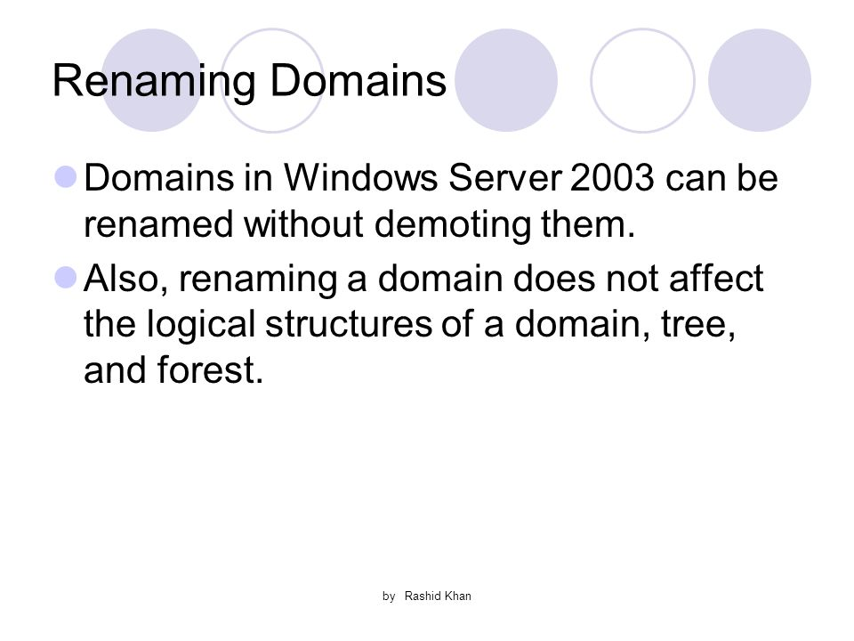 by Rashid Khan Renaming Domains Domains in Windows Server 2003 can be renamed without demoting them.