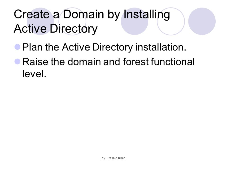 by Rashid Khan Create a Domain by Installing Active Directory Plan the Active Directory installation.
