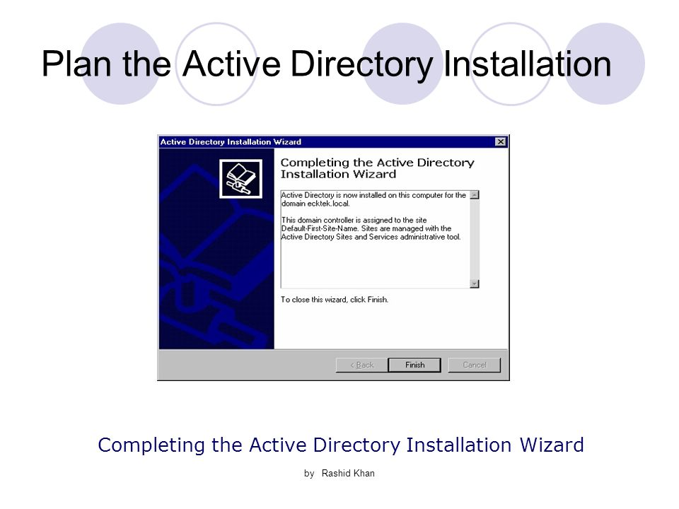 by Rashid Khan Plan the Active Directory Installation Completing the Active Directory Installation Wizard