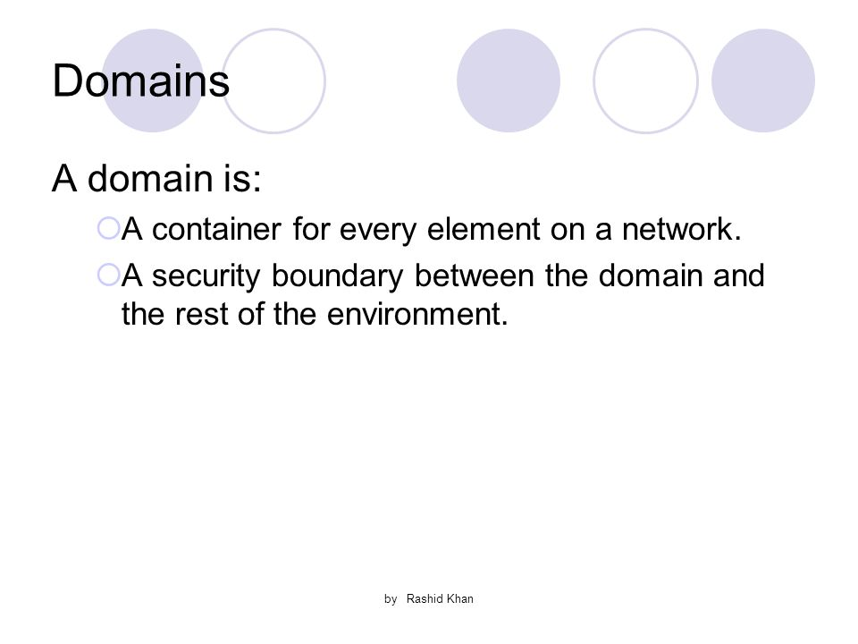 by Rashid Khan Domains A domain is:  A container for every element on a network.