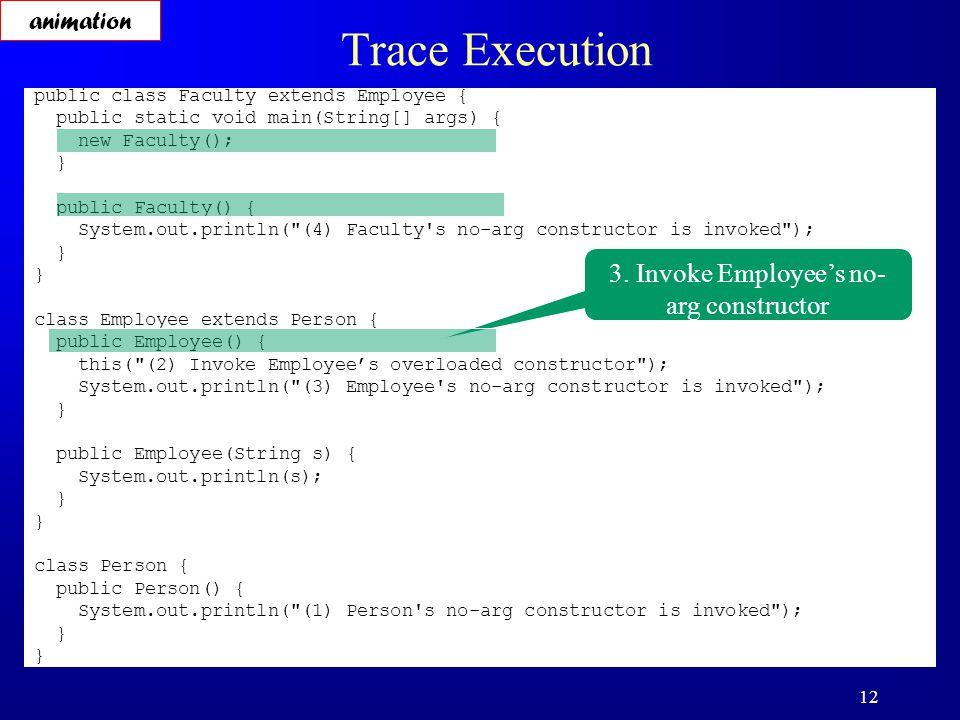 12 Trace Execution public class Faculty extends Employee { public static void main(String[] args) { new Faculty(); } public Faculty() { System.out.println( (4) Faculty s no-arg constructor is invoked ); } class Employee extends Person { public Employee() { this( (2) Invoke Employee's overloaded constructor ); System.out.println( (3) Employee s no-arg constructor is invoked ); } public Employee(String s) { System.out.println(s); } class Person { public Person() { System.out.println( (1) Person s no-arg constructor is invoked ); } 3.