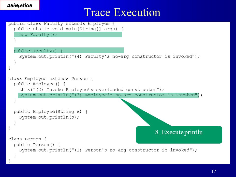 17 Trace Execution public class Faculty extends Employee { public static void main(String[] args) { new Faculty(); } public Faculty() { System.out.println( (4) Faculty s no-arg constructor is invoked ); } class Employee extends Person { public Employee() { this( (2) Invoke Employee's overloaded constructor ); System.out.println( (3) Employee s no-arg constructor is invoked ); } public Employee(String s) { System.out.println(s); } class Person { public Person() { System.out.println( (1) Person s no-arg constructor is invoked ); } 8.