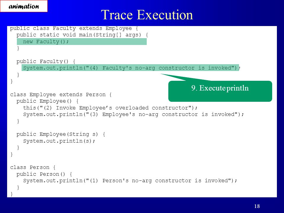 18 Trace Execution public class Faculty extends Employee { public static void main(String[] args) { new Faculty(); } public Faculty() { System.out.println( (4) Faculty s no-arg constructor is invoked ); } class Employee extends Person { public Employee() { this( (2) Invoke Employee's overloaded constructor ); System.out.println( (3) Employee s no-arg constructor is invoked ); } public Employee(String s) { System.out.println(s); } class Person { public Person() { System.out.println( (1) Person s no-arg constructor is invoked ); } 9.