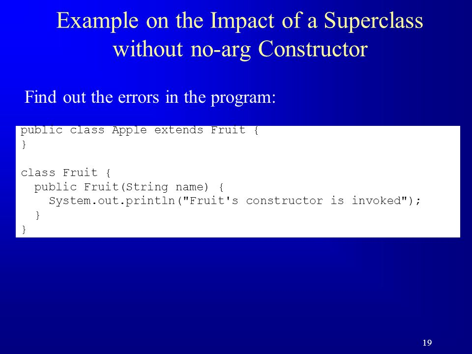 19 Example on the Impact of a Superclass without no-arg Constructor public class Apple extends Fruit { } class Fruit { public Fruit(String name) { System.out.println( Fruit s constructor is invoked ); } Find out the errors in the program: