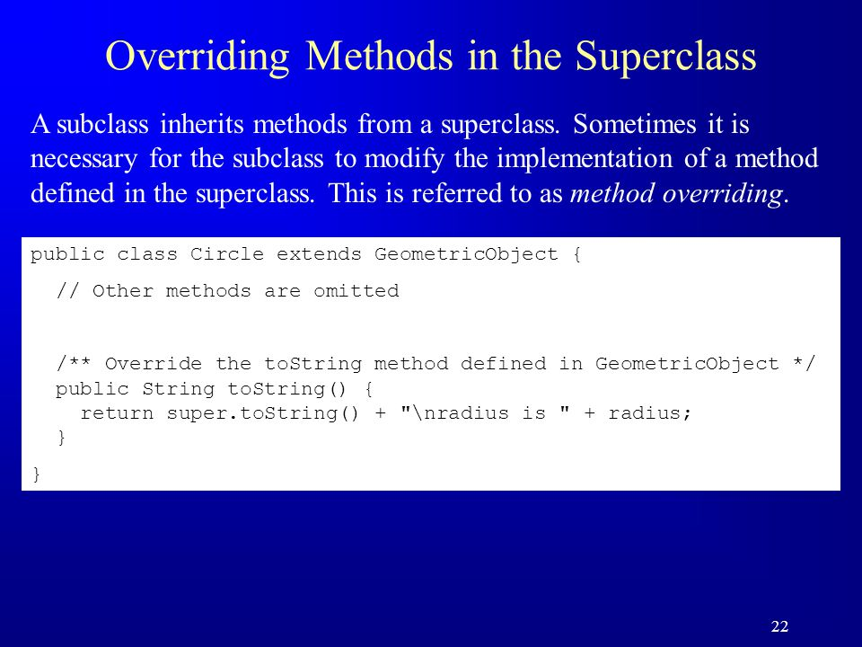 22 Overriding Methods in the Superclass A subclass inherits methods from a superclass.
