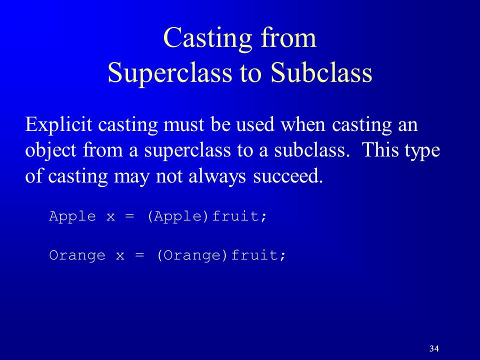 34 Casting from Superclass to Subclass Explicit casting must be used when casting an object from a superclass to a subclass.