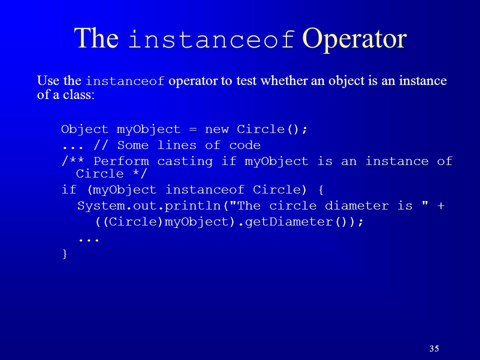 35 The instanceof Operator Use the instanceof operator to test whether an object is an instance of a class: Object myObject = new Circle();...