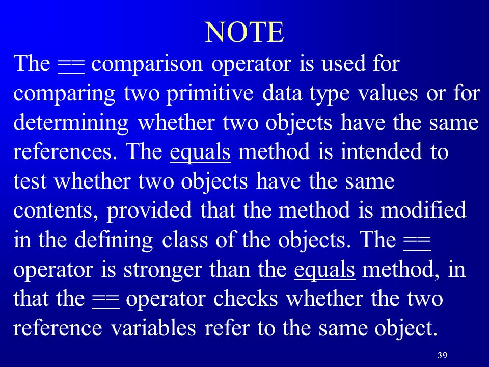 39 NOTE The == comparison operator is used for comparing two primitive data type values or for determining whether two objects have the same references.