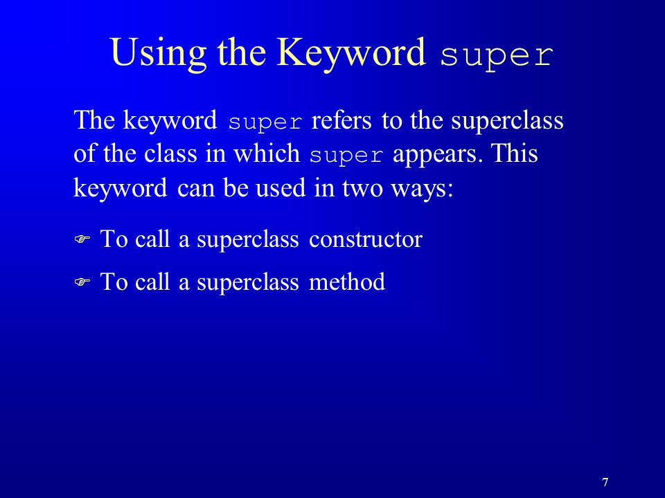 7 Using the Keyword super F To call a superclass constructor F To call a superclass method The keyword super refers to the superclass of the class in which super appears.