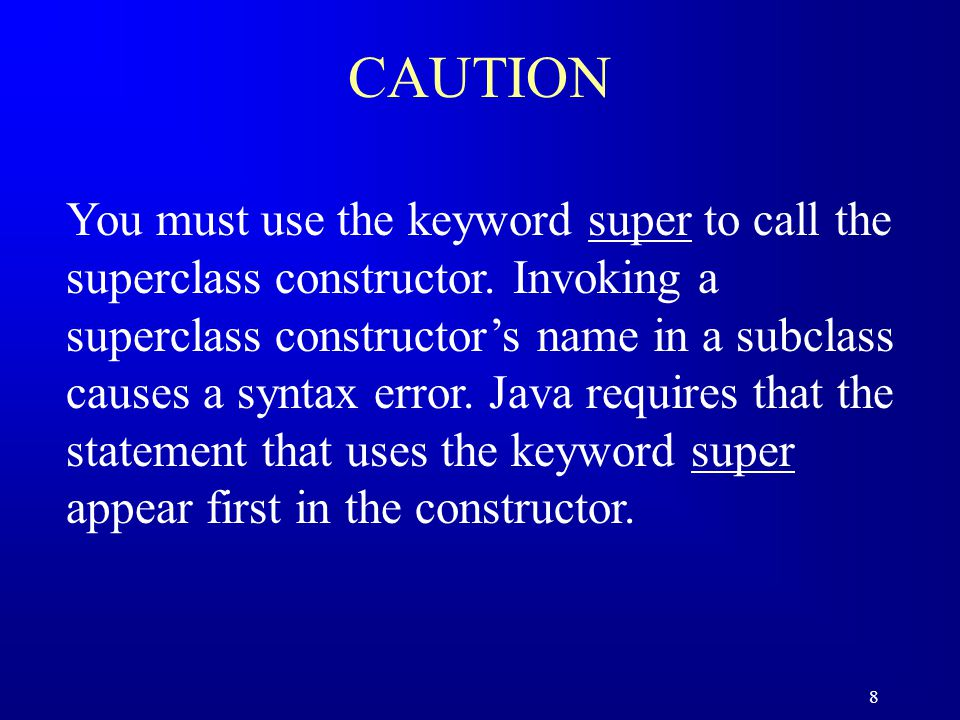 8 CAUTION You must use the keyword super to call the superclass constructor.