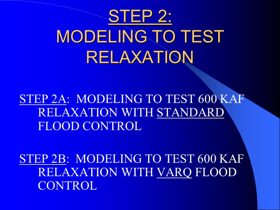 STEP 2: MODELING TO TEST RELAXATION STEP 2A: MODELING TO TEST 600 KAF RELAXATION WITH STANDARD FLOOD CONTROL STEP 2B: MODELING TO TEST 600 KAF RELAXATION WITH VARQ FLOOD CONTROL