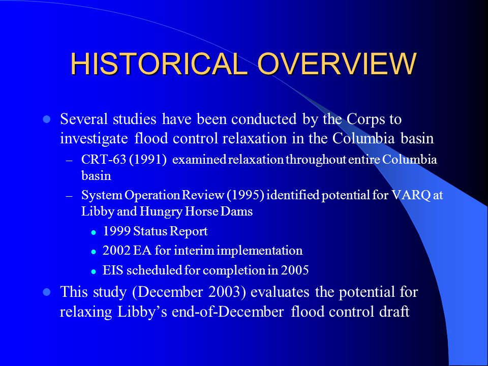 HISTORICAL OVERVIEW Several studies have been conducted by the Corps to investigate flood control relaxation in the Columbia basin – CRT-63 (1991) examined relaxation throughout entire Columbia basin – System Operation Review (1995) identified potential for VARQ at Libby and Hungry Horse Dams 1999 Status Report 2002 EA for interim implementation EIS scheduled for completion in 2005 This study (December 2003) evaluates the potential for relaxing Libby's end-of-December flood control draft