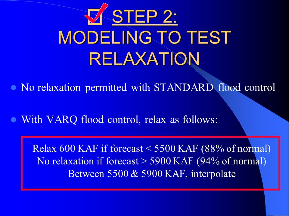 STEP 2: MODELING TO TEST RELAXATION No relaxation permitted with STANDARD flood control With VARQ flood control, relax as follows: Relax 600 KAF if forecast < 5500 KAF (88% of normal) No relaxation if forecast > 5900 KAF (94% of normal) Between 5500 & 5900 KAF, interpolate