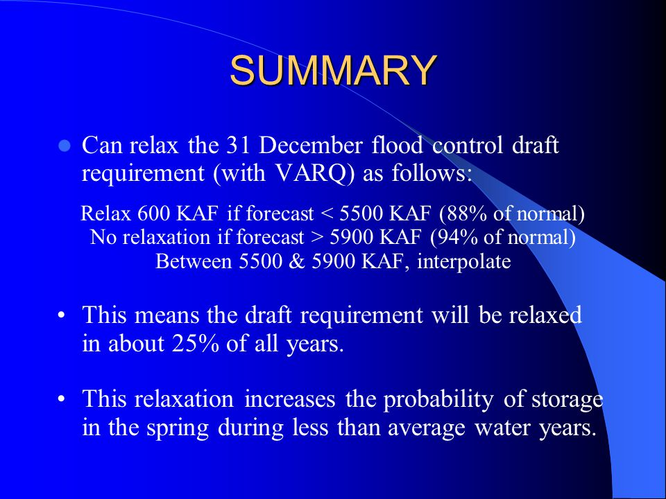 SUMMARY Can relax the 31 December flood control draft requirement (with VARQ) as follows: Relax 600 KAF if forecast < 5500 KAF (88% of normal) No relaxation if forecast > 5900 KAF (94% of normal) Between 5500 & 5900 KAF, interpolate This means the draft requirement will be relaxed in about 25% of all years.