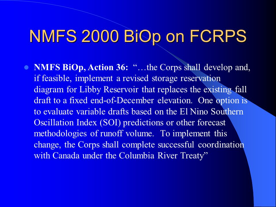 NMFS 2000 BiOp on FCRPS NMFS BiOp, Action 36: …the Corps shall develop and, if feasible, implement a revised storage reservation diagram for Libby Reservoir that replaces the existing fall draft to a fixed end-of-December elevation.
