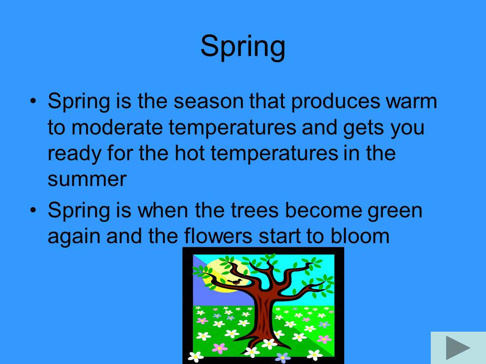 Spring Spring is the season that produces warm to moderate temperatures and gets you ready for the hot temperatures in the summer Spring is when the trees become green again and the flowers start to bloom