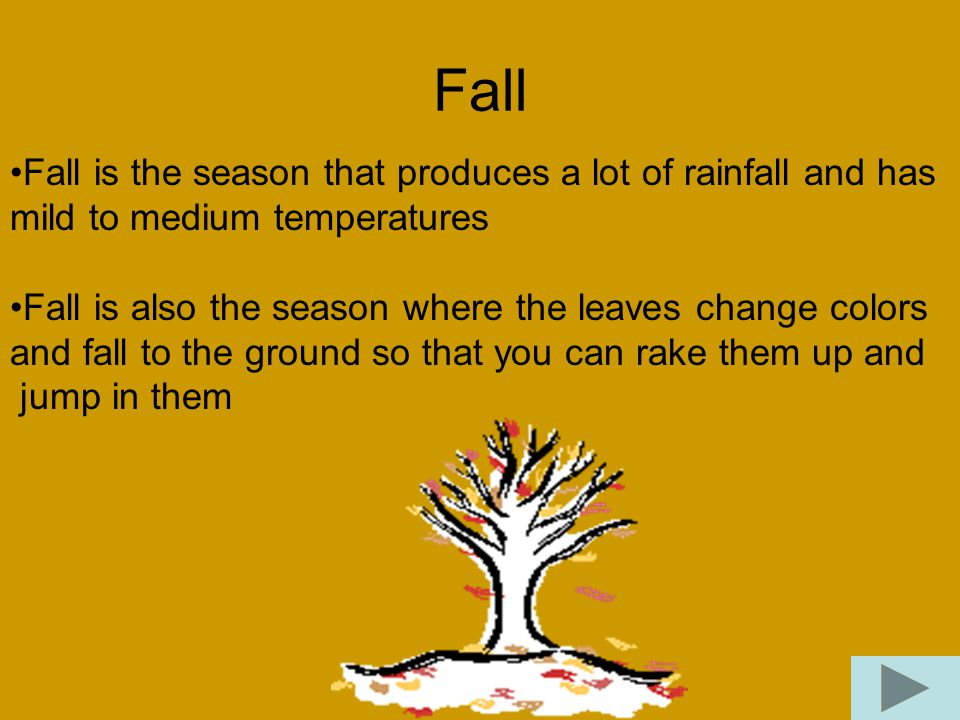 Fall Fall is the season that produces a lot of rainfall and has mild to medium temperatures Fall is also the season where the leaves change colors and fall to the ground so that you can rake them up and jump in them
