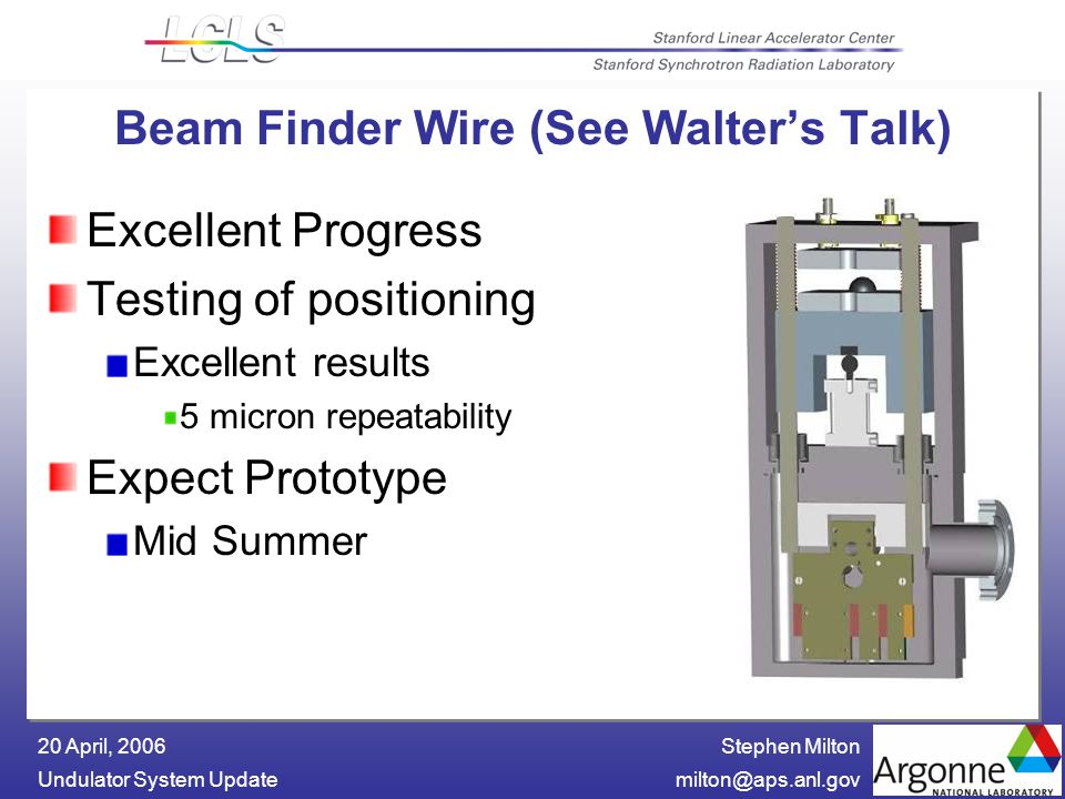 Stephen Milton Undulator System 20 April, 2006 Beam Finder Wire (See Walter's Talk) Excellent Progress Testing of positioning Excellent results 5 micron repeatability Expect Prototype Mid Summer