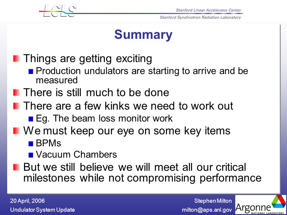 Stephen Milton Undulator System 20 April, 2006 Summary Things are getting exciting Production undulators are starting to arrive and be measured There is still much to be done There are a few kinks we need to work out Eg.