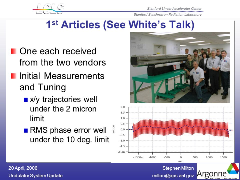 Stephen Milton Undulator System 20 April, st Articles (See White's Talk) One each received from the two vendors Initial Measurements and Tuning x/y trajectories well under the 2 micron limit RMS phase error well under the 10 deg.