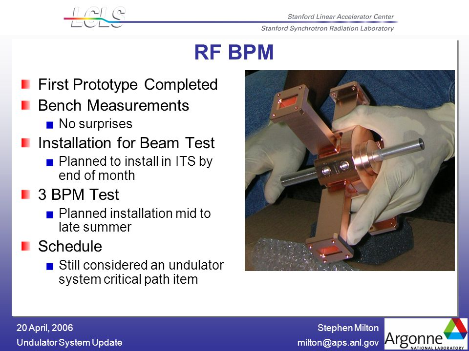 Stephen Milton Undulator System 20 April, 2006 RF BPM First Prototype Completed Bench Measurements No surprises Installation for Beam Test Planned to install in ITS by end of month 3 BPM Test Planned installation mid to late summer Schedule Still considered an undulator system critical path item