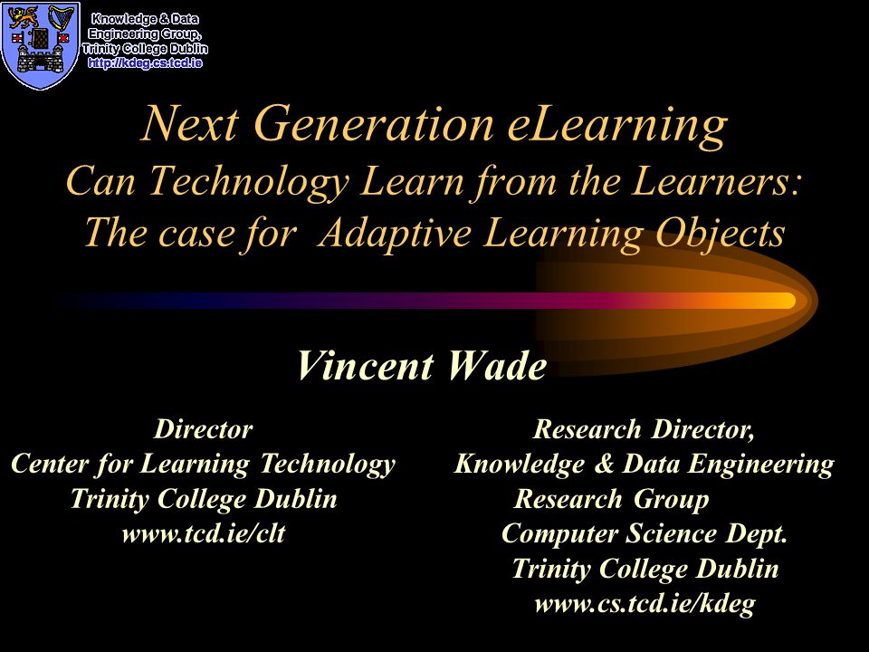 Next Generation eLearning Can Technology Learn from the Learners: The case for Adaptive Learning Objects Vincent Wade Research Director, Knowledge & Data Engineering Research Group Computer Science Dept.