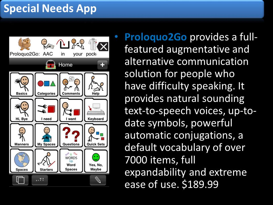Proloquo2Go provides a full- featured augmentative and alternative communication solution for people who have difficulty speaking.