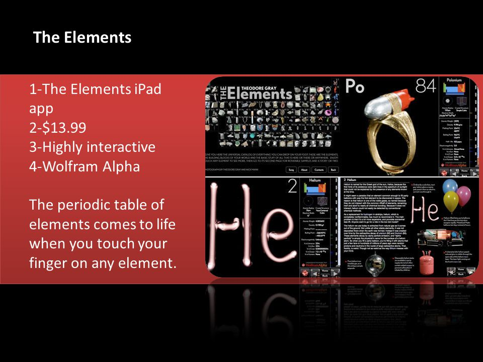 1-The Elements iPad app 2-$ Highly interactive 4-Wolfram Alpha The periodic table of elements comes to life when you touch your finger on any element.