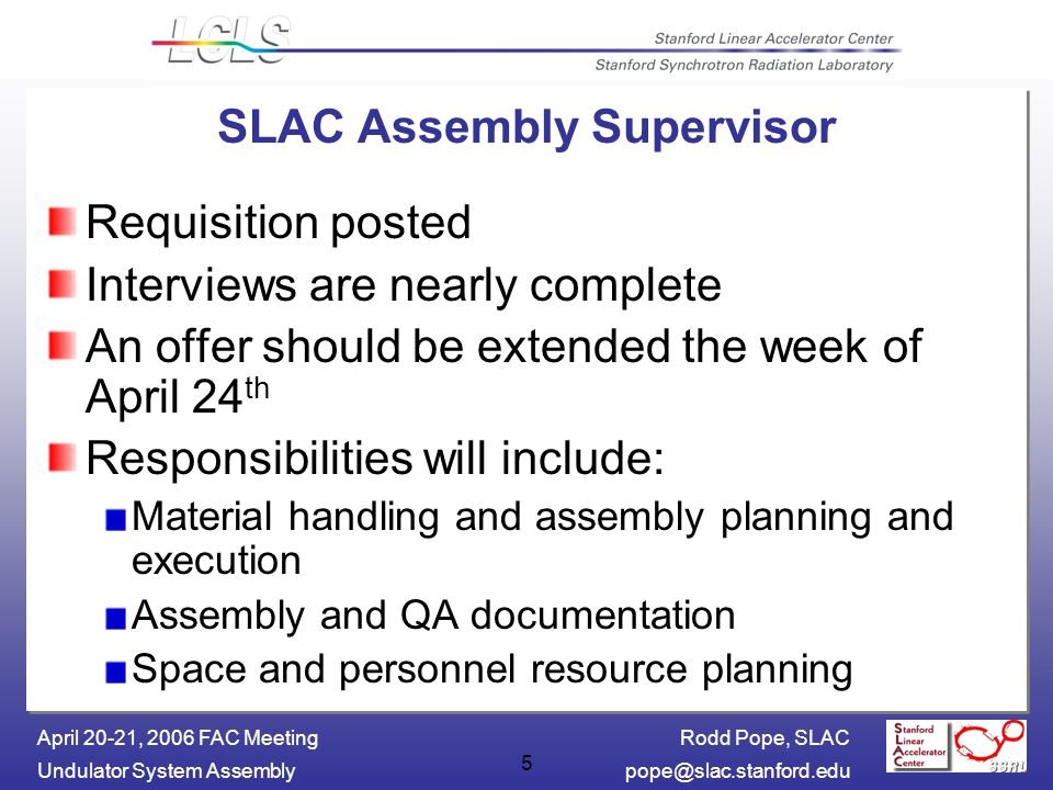 Rodd Pope, SLAC Undulator System April 20-21, 2006 FAC Meeting 5 SLAC Assembly Supervisor Requisition posted Interviews are nearly complete An offer should be extended the week of April 24 th Responsibilities will include: Material handling and assembly planning and execution Assembly and QA documentation Space and personnel resource planning
