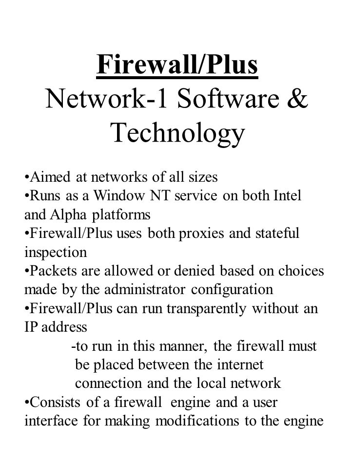 Firewall/Plus Network-1 Software & Technology Aimed at networks of all sizes Runs as a Window NT service on both Intel and Alpha platforms Firewall/Plus uses both proxies and stateful inspection Packets are allowed or denied based on choices made by the administrator configuration Firewall/Plus can run transparently without an IP address -to run in this manner, the firewall must be placed between the internet connection and the local network Consists of a firewall engine and a user interface for making modifications to the engine