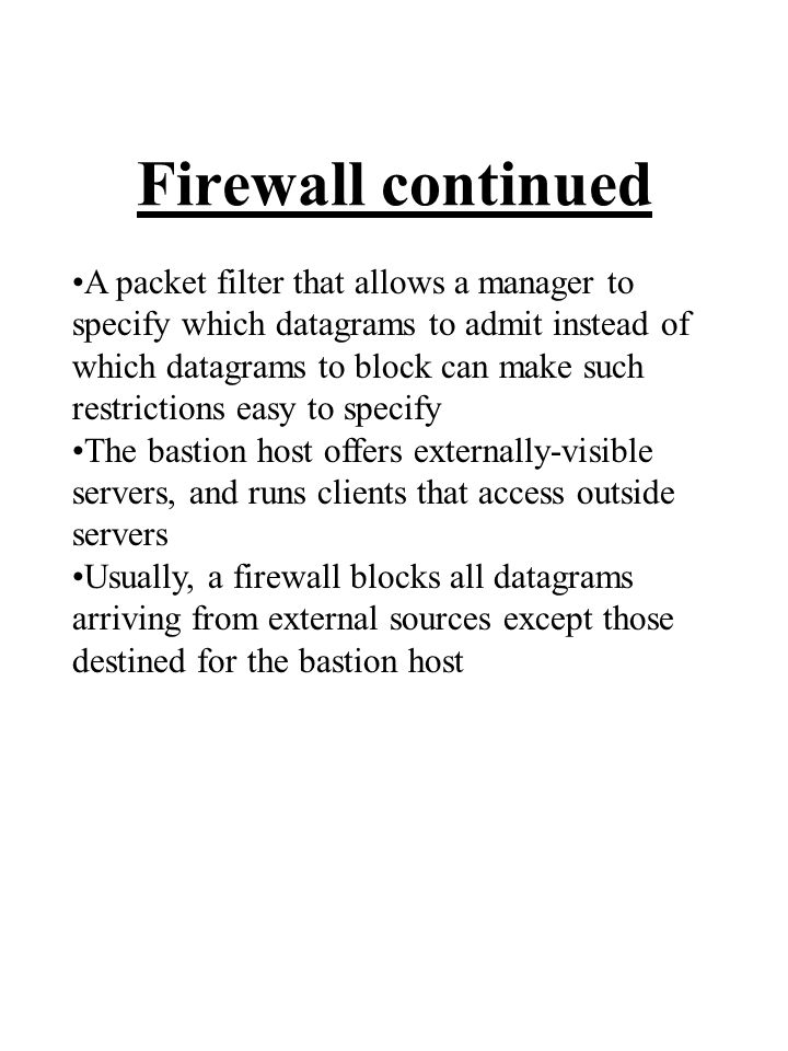 Firewall continued A packet filter that allows a manager to specify which datagrams to admit instead of which datagrams to block can make such restrictions easy to specify The bastion host offers externally-visible servers, and runs clients that access outside servers Usually, a firewall blocks all datagrams arriving from external sources except those destined for the bastion host
