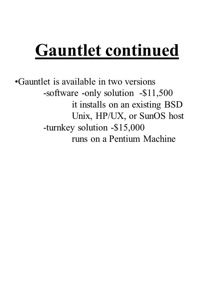 Gauntlet continued Gauntlet is available in two versions -software -only solution -$11,500 it installs on an existing BSD Unix, HP/UX, or SunOS host -turnkey solution -$15,000 runs on a Pentium Machine