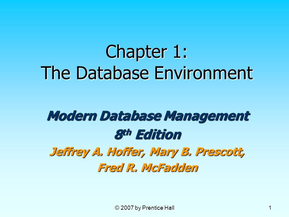 © 2007 by Prentice Hall 1 Chapter 1: The Database Environment Modern Database Management 8 th Edition Jeffrey A.