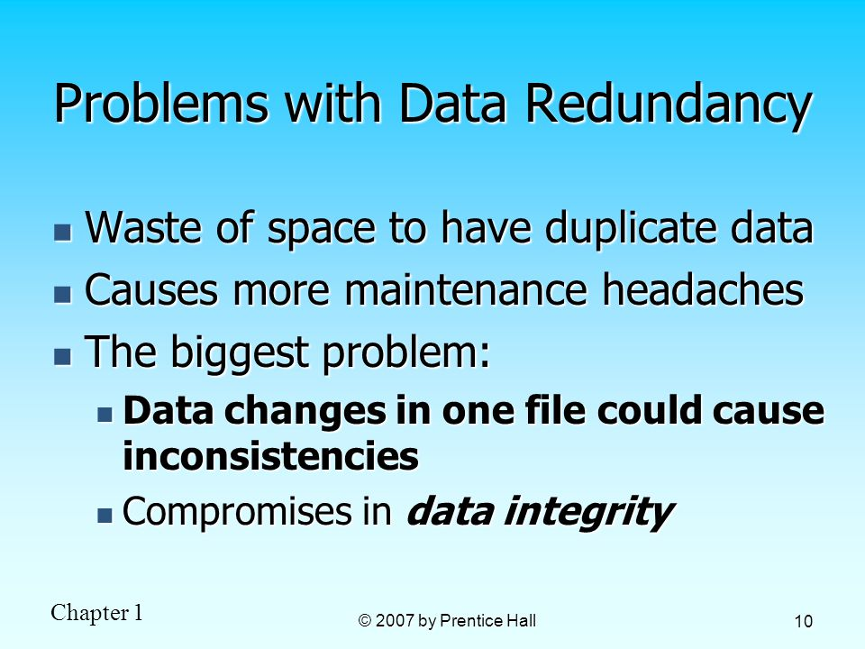 Chapter 1 © 2007 by Prentice Hall 10 Problems with Data Redundancy Waste of space to have duplicate data Waste of space to have duplicate data Causes more maintenance headaches Causes more maintenance headaches The biggest problem: The biggest problem: Data changes in one file could cause inconsistencies Data changes in one file could cause inconsistencies Compromises in data integrity Compromises in data integrity