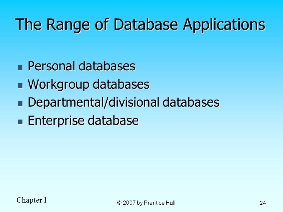 Chapter 1 © 2007 by Prentice Hall 24 The Range of Database Applications Personal databases Personal databases Workgroup databases Workgroup databases Departmental/divisional databases Departmental/divisional databases Enterprise database Enterprise database
