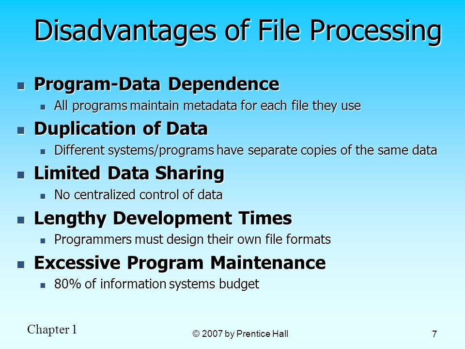 Chapter 1 © 2007 by Prentice Hall 7 Disadvantages of File Processing Program-Data Dependence Program-Data Dependence All programs maintain metadata for each file they use All programs maintain metadata for each file they use Duplication of Data Duplication of Data Different systems/programs have separate copies of the same data Different systems/programs have separate copies of the same data Limited Data Sharing Limited Data Sharing No centralized control of data No centralized control of data Lengthy Development Times Lengthy Development Times Programmers must design their own file formats Programmers must design their own file formats Excessive Program Maintenance Excessive Program Maintenance 80% of information systems budget 80% of information systems budget