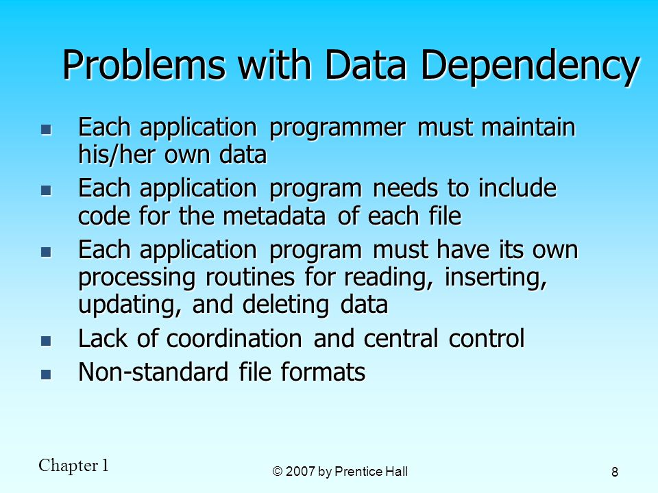 Chapter 1 © 2007 by Prentice Hall 8 Problems with Data Dependency Each application programmer must maintain his/her own data Each application programmer must maintain his/her own data Each application program needs to include code for the metadata of each file Each application program needs to include code for the metadata of each file Each application program must have its own processing routines for reading, inserting, updating, and deleting data Each application program must have its own processing routines for reading, inserting, updating, and deleting data Lack of coordination and central control Lack of coordination and central control Non-standard file formats Non-standard file formats