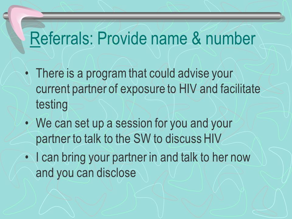 Referrals: Provide name & number There is a program that could advise your current partner of exposure to HIV and facilitate testing We can set up a session for you and your partner to talk to the SW to discuss HIV I can bring your partner in and talk to her now and you can disclose