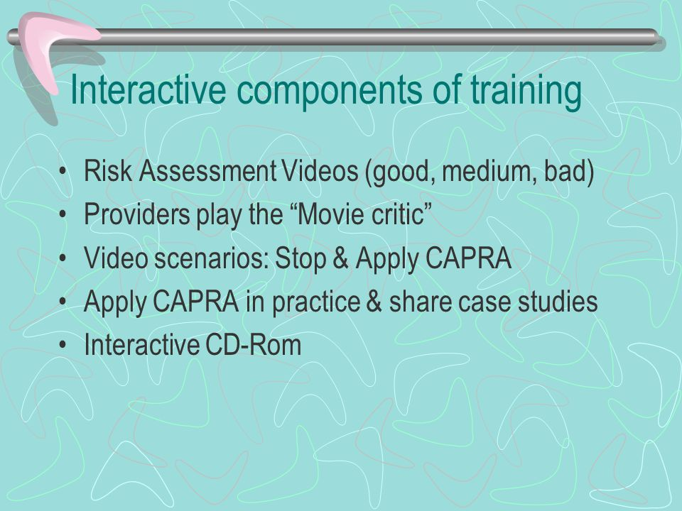Interactive components of training Risk Assessment Videos (good, medium, bad) Providers play the Movie critic Video scenarios: Stop & Apply CAPRA Apply CAPRA in practice & share case studies Interactive CD-Rom