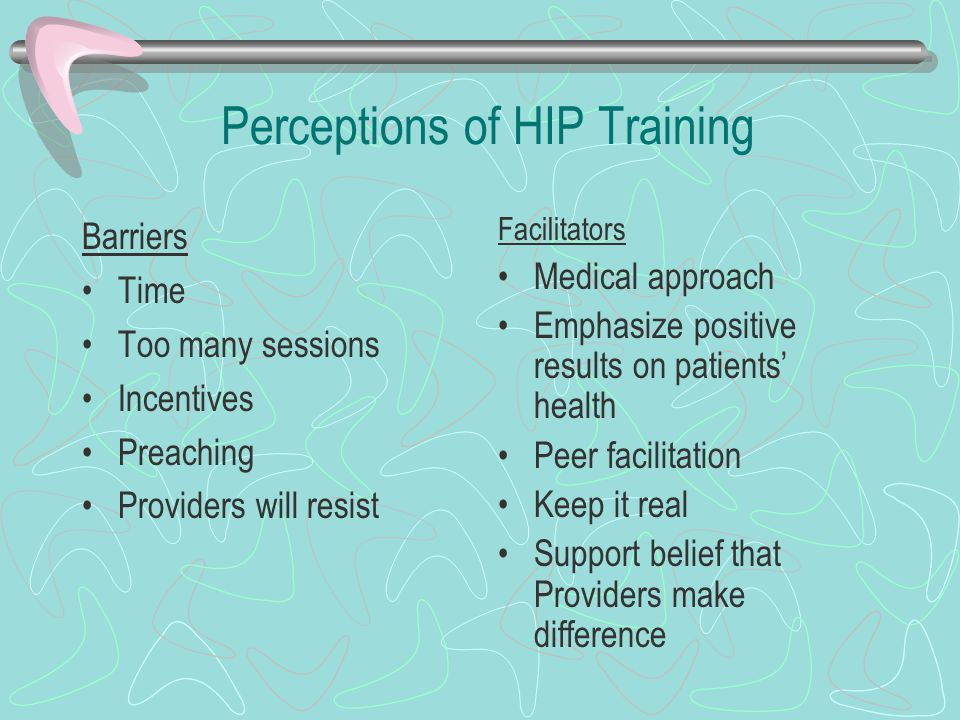Perceptions of HIP Training Barriers Time Too many sessions Incentives Preaching Providers will resist Facilitators Medical approach Emphasize positive results on patients' health Peer facilitation Keep it real Support belief that Providers make difference