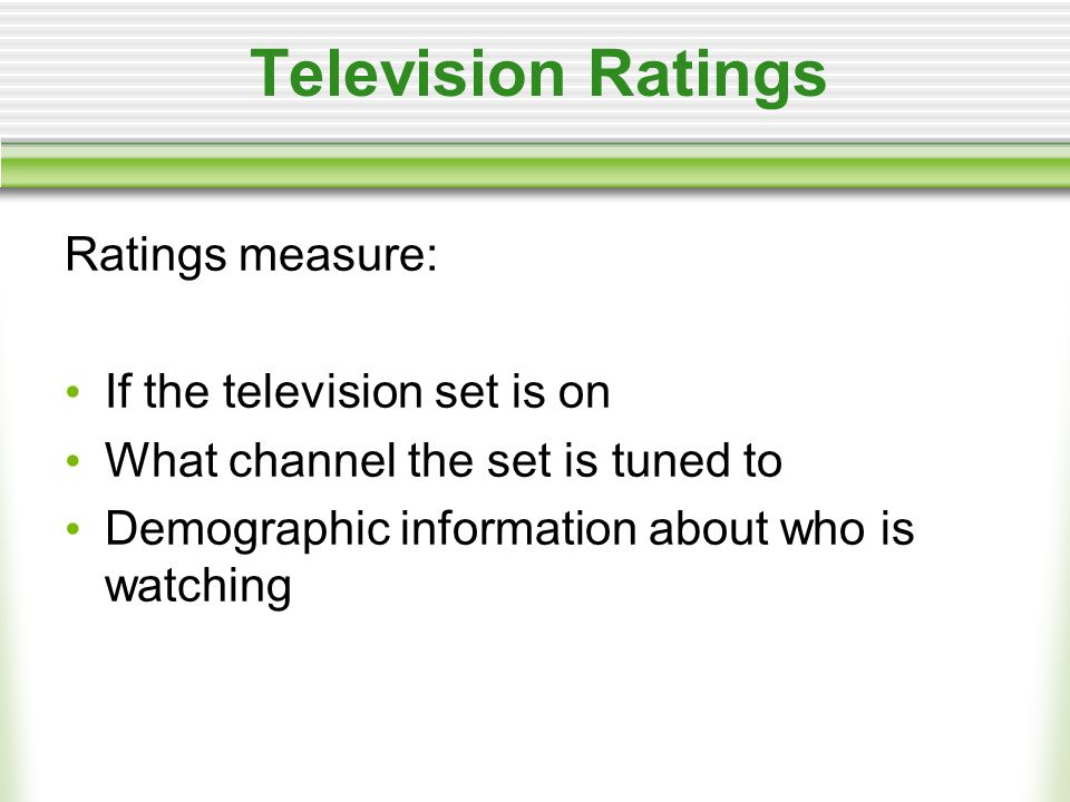 Television Ratings Ratings measure: If the television set is on What channel the set is tuned to Demographic information about who is watching